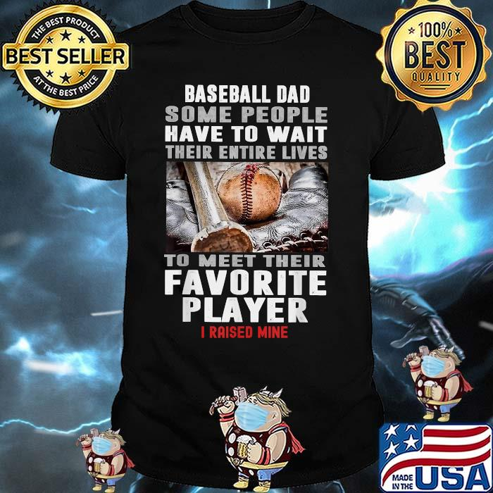 Baseball Dad Some People Have To Wait Their Entire Lives To meet Their Favorite Player I Raised Mine Shirt