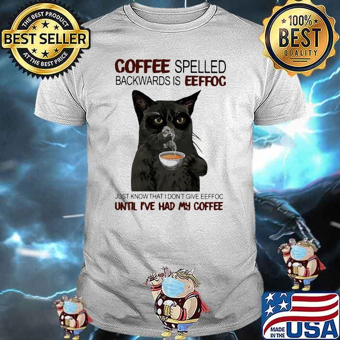 Coffee Spelled Backwards Is Eeffoc Just Know That I Don't Give Eeffoc Until I've Had My Coffee Cat Shirt