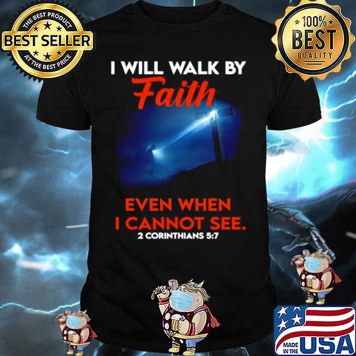 Cross God I Will Walk By Faith Even When I Cannot See 2 Corinthians 5 7 shirt