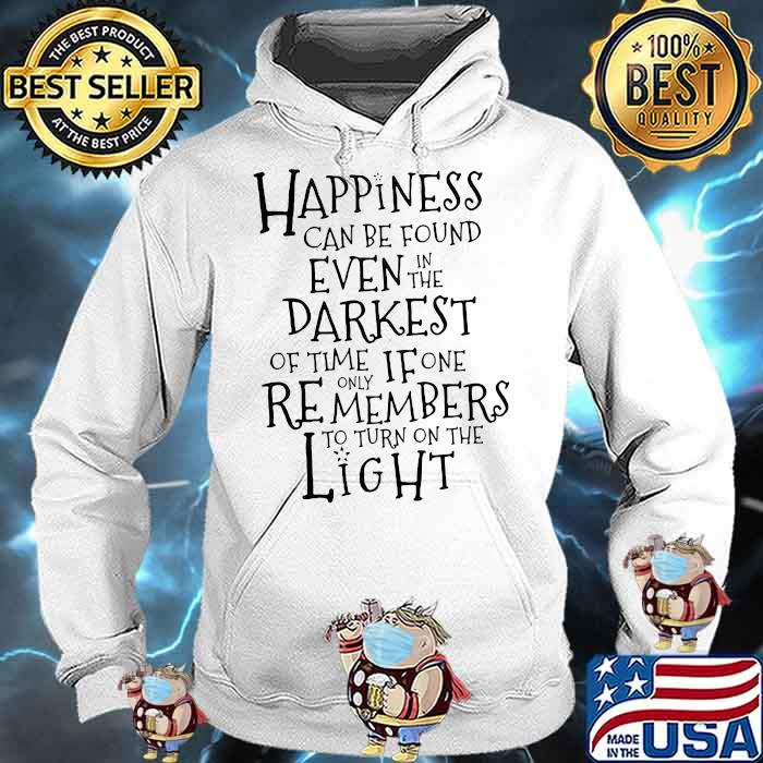 Happiness Can Be Found Even In The Darkest Of Time If One Remembers To Turn On The Light Shirt Hoodie