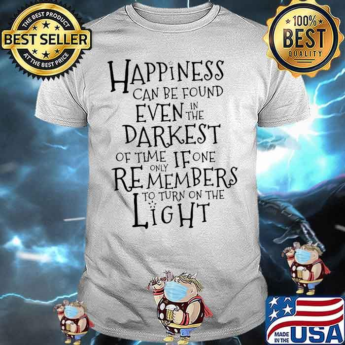 Happiness Can Be Found Even In The Darkest Of Time If One Remembers To Turn On The Light Shirt