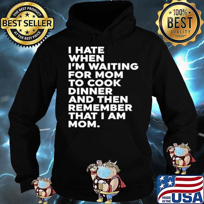 I Hate When I'm Waiting For Mom To Cook Dinner And Then Remember That I Am Mom Shirt Hoodie