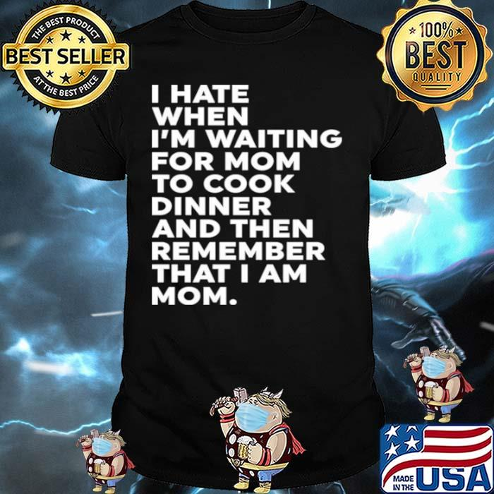 I Hate When I'm Waiting For Mom To Cook Dinner And Then Remember That I Am Mom Shirt