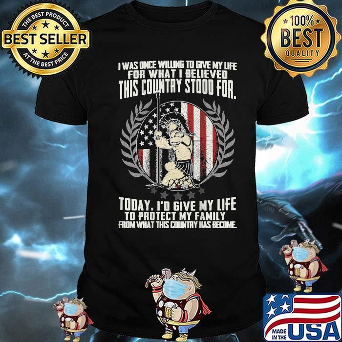 I Was Once Willing To Give My Life For What I Believed This Country Stood For Today From What Country Has Become American Flag Shirt