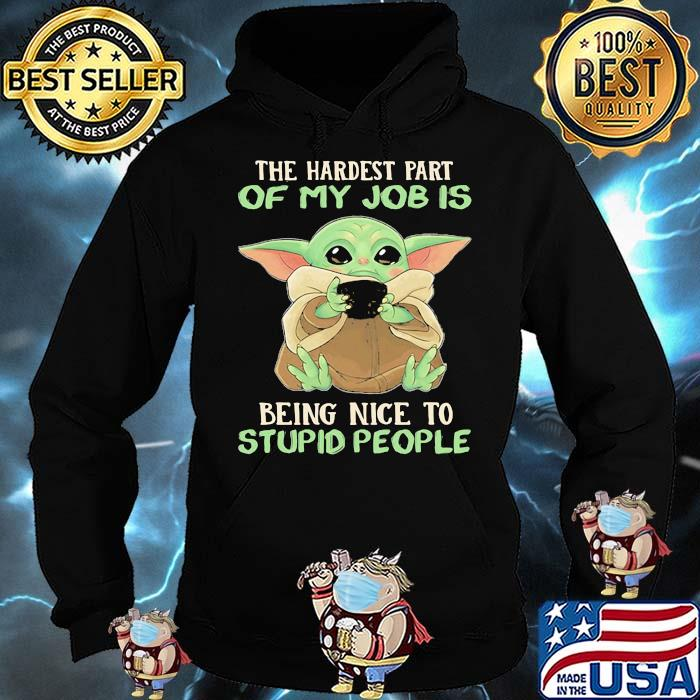 The Hardest Part Of My Job Is Being Nice To Stupid People Baby Yoda Shirt Hoodie