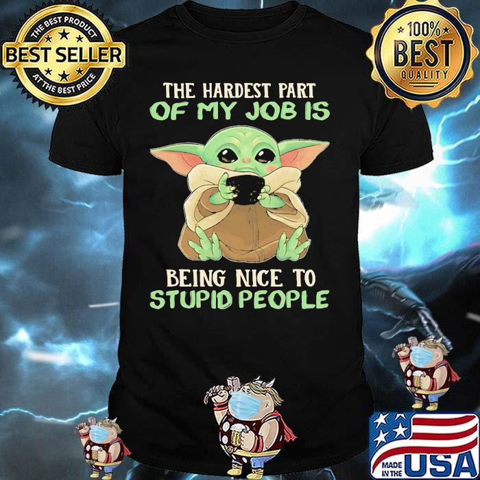 The Hardest Part Of My Job Is Being Nice To Stupid People Baby Yoda Shirt