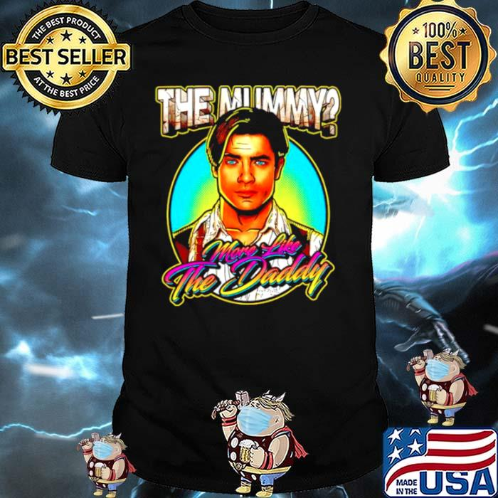 The Mummy more like the Daddy shirt