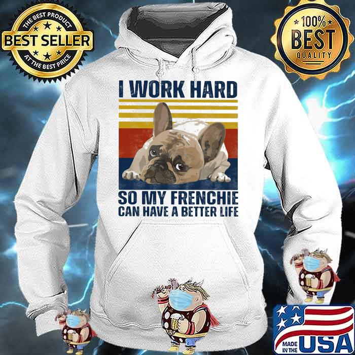 I Work Hard So My Frenchie Can Hae A Better Life Dog Vintage Shirt Hoodie