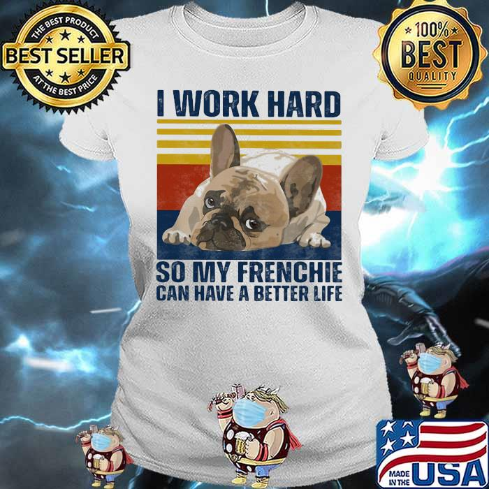 I Work Hard So My Frenchie Can Hae A Better Life Dog Vintage Shirt Ladies tee