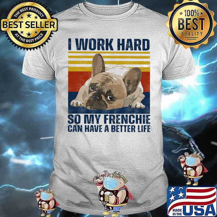 I Work Hard So My Frenchie Can Hae A Better Life Dog Vintage Shirt