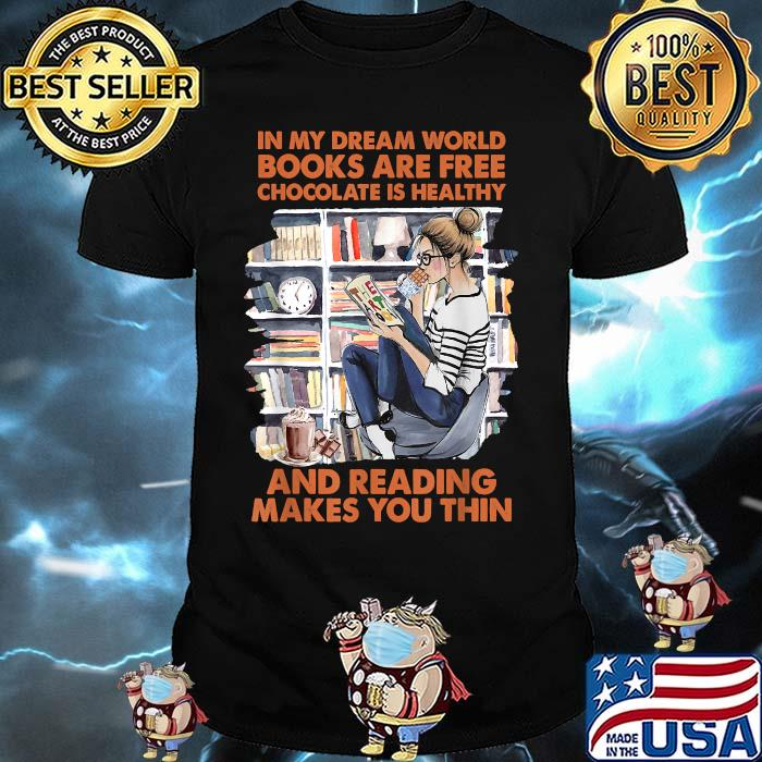 In my dream world books are free chocolate is healthy and reading makes you thin girl Shirt