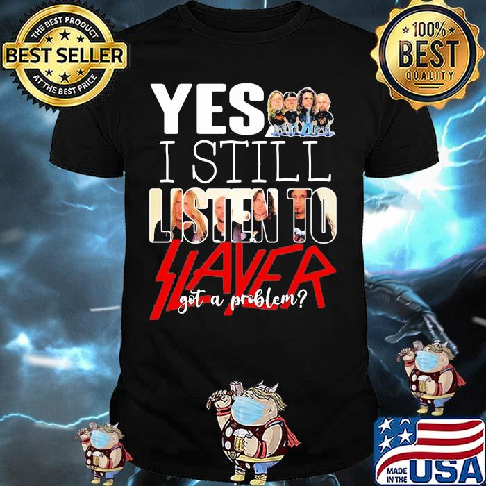 Yes i still listen to slayer got a problem shirt