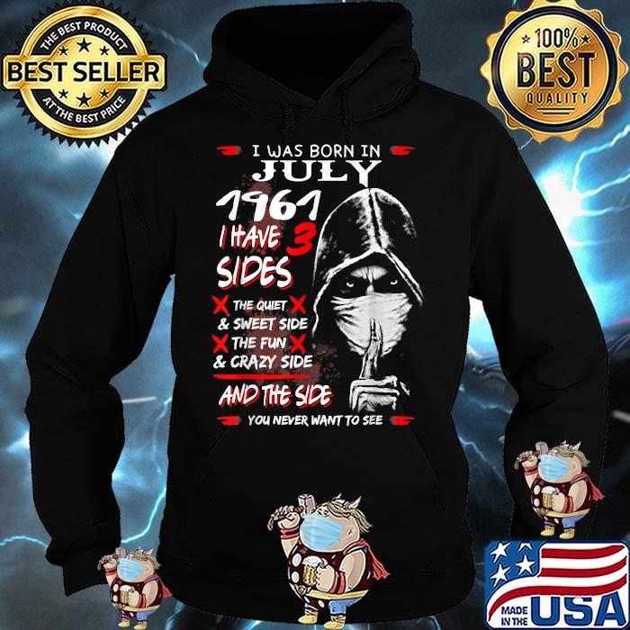 I was Born In July 1961,I have 3 Sides and the side you never want to see T-Shirt Hoodie
