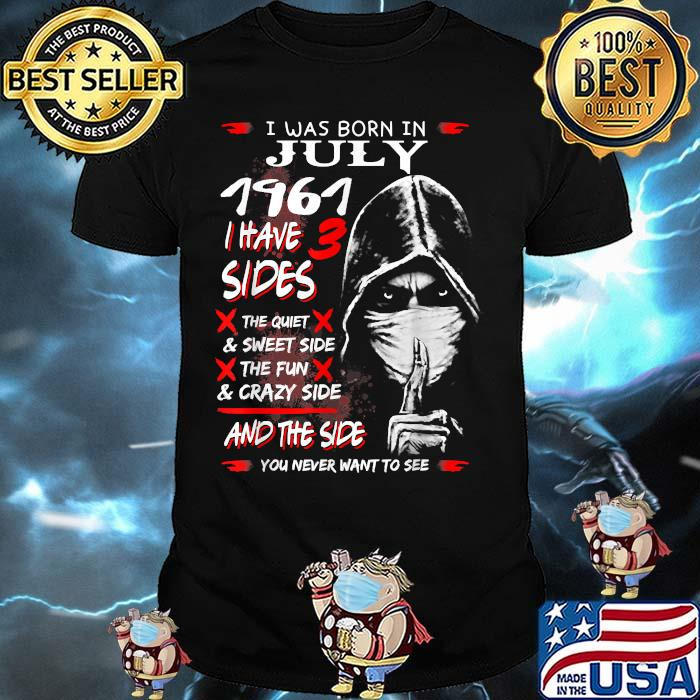 I was Born In July 1961,I have 3 Sides and the side you never want to see T-Shirt
